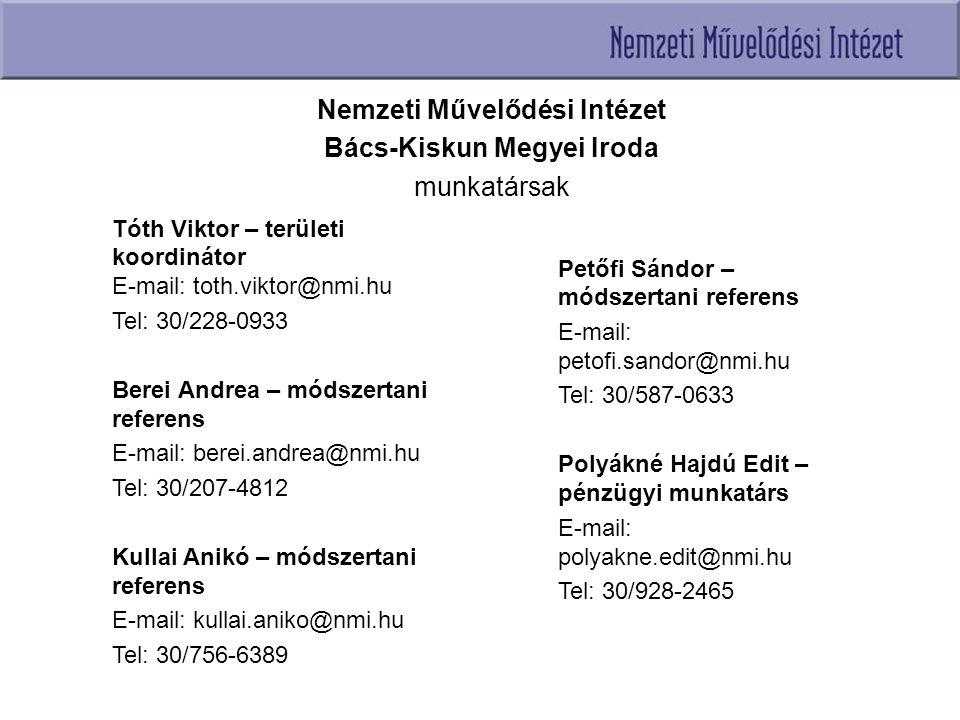 Nemzeti Művelődési Intézet Bács-Kiskun Megyei Iroda munkatársak Tóth Viktor – területi koordinátor E-mail: toth.viktor@nmi.hu Tel: 30/228-0933 Berei Andrea – módszertani referens E-mail: berei.andrea@nmi.hu Tel: 30/207-4812 Kullai Anikó – módszertani referens E-mail: kullai.aniko@nmi.hu Tel: 30/756-6389 Petőfi Sándor – módszertani referens E-mail: petofi.sandor@nmi.hu Tel: 30/587-0633 Polyákné Hajdú Edit – pénzügyi munkatárs E-mail: polyakne.edit@nmi.hu Tel: 30/928-2465