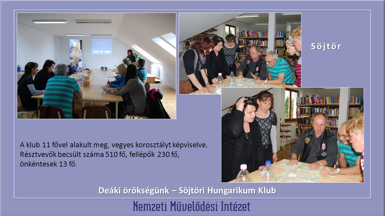 Deáki örökségünk – Söjtöri Hungarikum Klub Söjtör A klub 11 fővel alakult meg, vegyes korosztályt képviselve. Résztvevők becsült száma 510 fő, fellépő