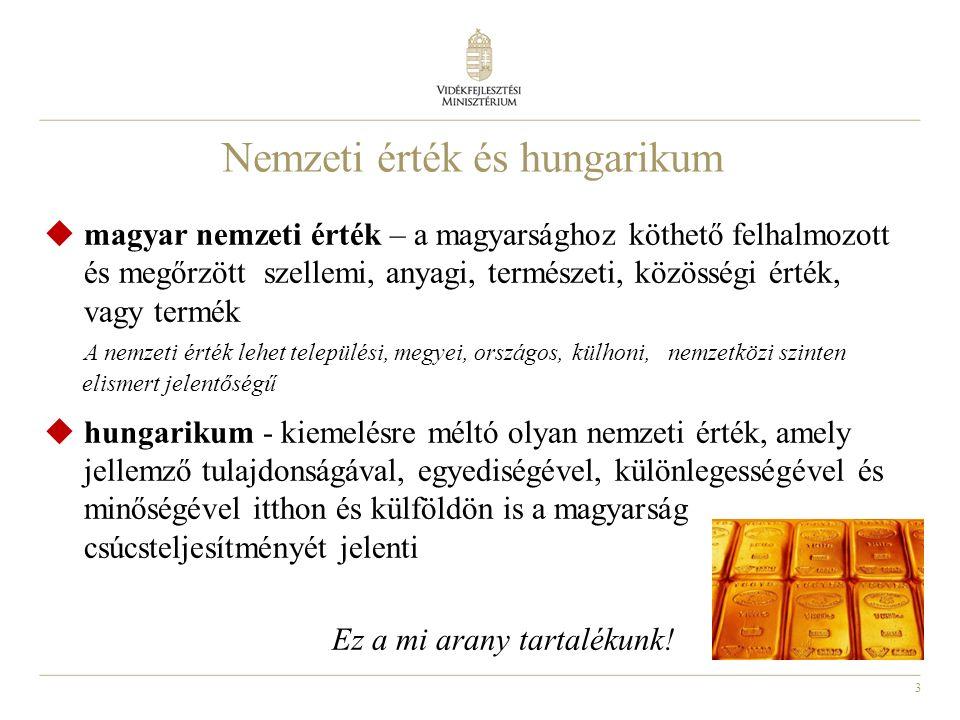 3  magyar nemzeti érték – a magyarsághoz köthető felhalmozott és megőrzött szellemi, anyagi, természeti, közösségi érték, vagy termék A nemzeti érték lehet települési, megyei, országos, külhoni, nemzetközi szinten elismert jelentőségű  hungarikum - kiemelésre méltó olyan nemzeti érték, amely jellemző tulajdonságával, egyediségével, különlegességével és minőségével itthon és külföldön is a magyarság csúcsteljesítményét jelenti Ez a mi arany tartalékunk.