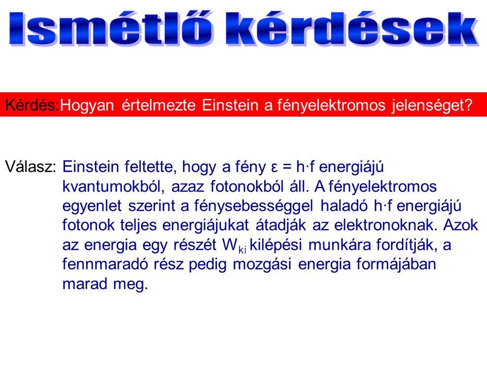Válasz:Einstein feltette, hogy a fény ε = h·f energiájú kvantumokból, azaz fotonokból áll.