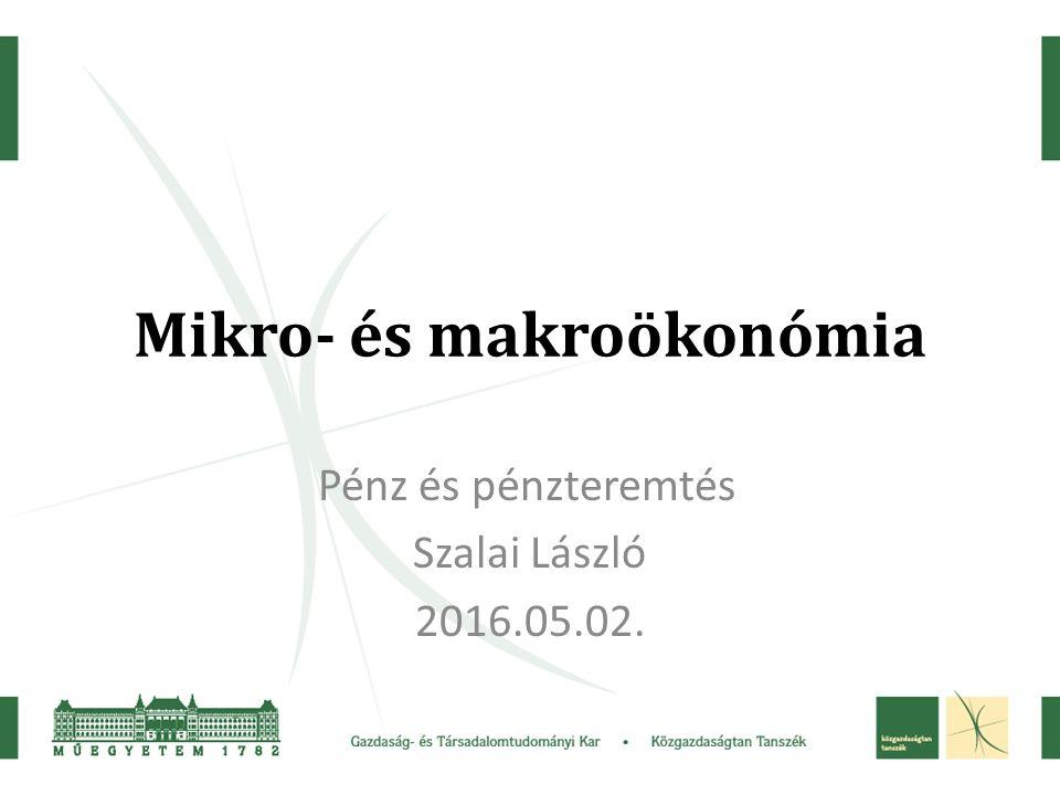 Mikro- és makroökonómia Pénz és pénzteremtés Szalai László 2016.05.02.