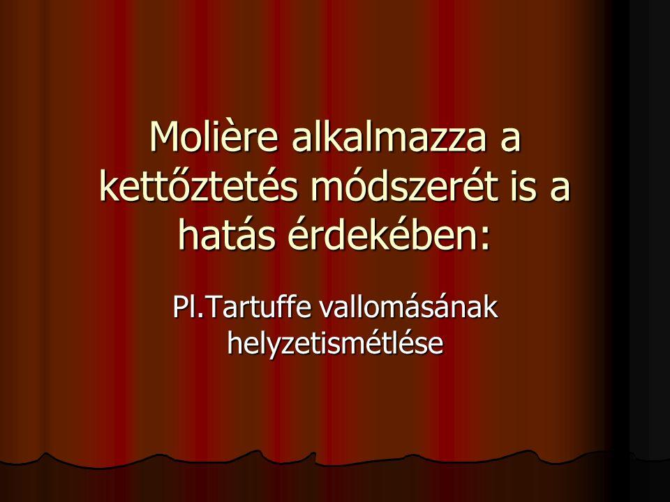 Molière alkalmazza a kettőztetés módszerét is a hatás érdekében: Pl.Tartuffe vallomásának helyzetismétlése