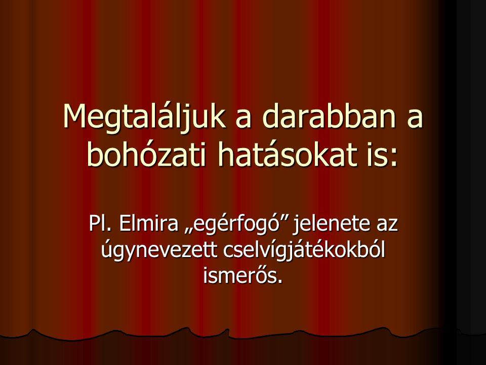 """Megtaláljuk a darabban a bohózati hatásokat is: Pl. Elmira """"egérfogó"""" jelenete az úgynevezett cselvígjátékokból ismerős."""