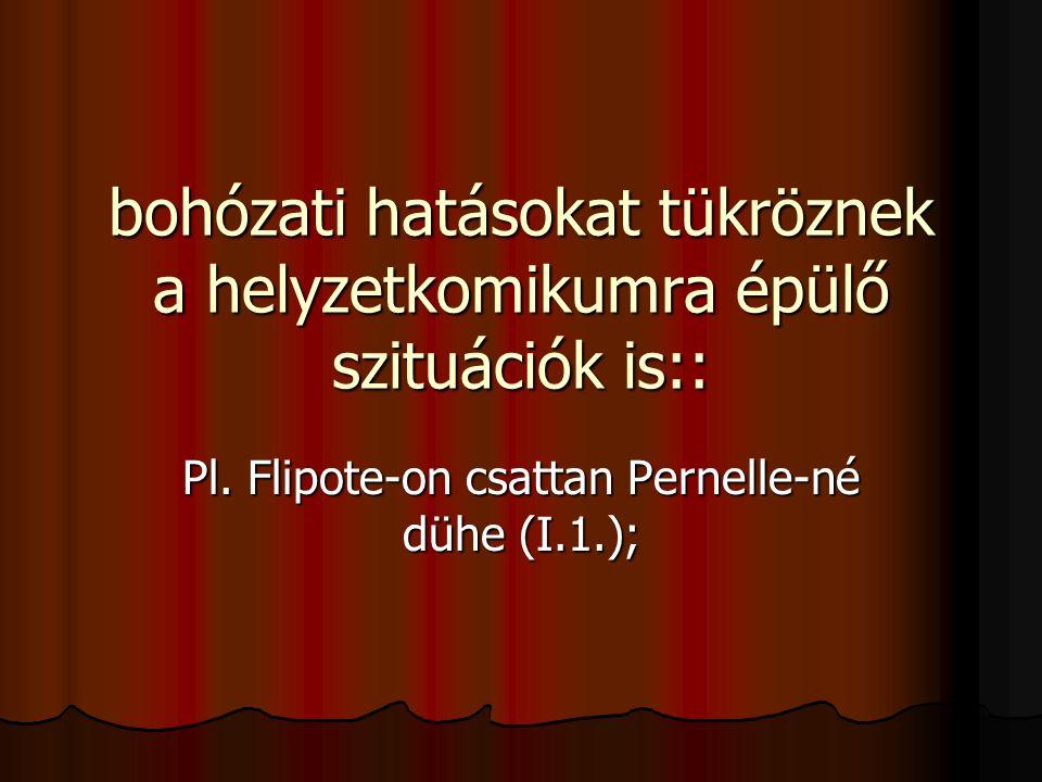 bohózati hatásokat tükröznek a helyzetkomikumra épülő szituációk is:: Pl. Flipote-on csattan Pernelle-né dühe (I.1.);