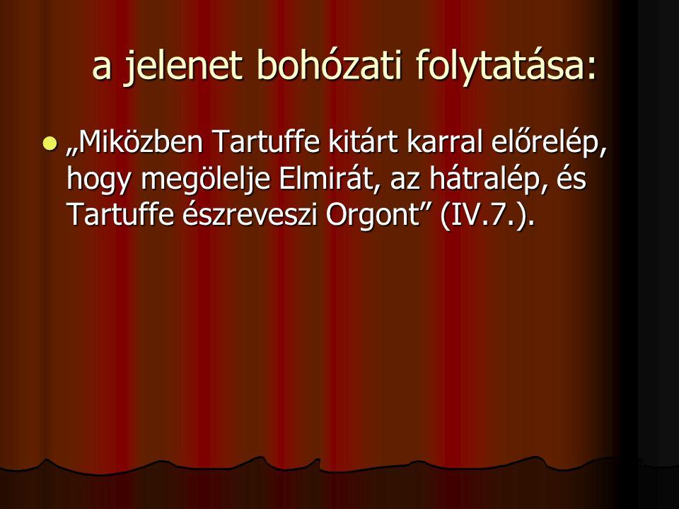 """a jelenet bohózati folytatása: a jelenet bohózati folytatása: """"Miközben Tartuffe kitárt karral előrelép, hogy megölelje Elmirát, az hátralép, és Tartuffe észreveszi Orgont (IV.7.)."""