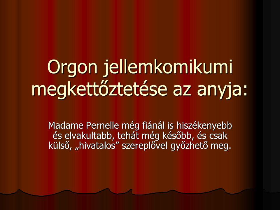 """Orgon jellemkomikumi megkettőztetése az anyja: Madame Pernelle még fiánál is hiszékenyebb és elvakultabb, tehát még később, és csak külső, """"hivatalos szereplővel győzhető meg."""
