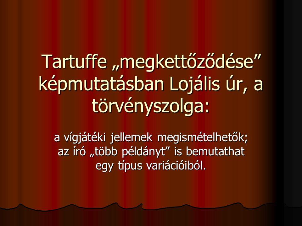 """Tartuffe """"megkettőződése"""" képmutatásban Lojális úr, a törvényszolga: a vígjátéki jellemek megismételhetők; az író """"több példányt"""" is bemutathat egy tí"""
