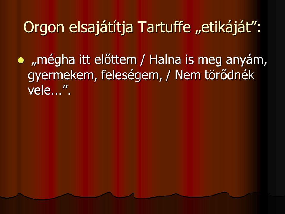 """Orgon elsajátítja Tartuffe """"etikáját"""": """"mégha itt előttem / Halna is meg anyám, gyermekem, feleségem, / Nem törődnék vele..."""". """"mégha itt előttem / Ha"""