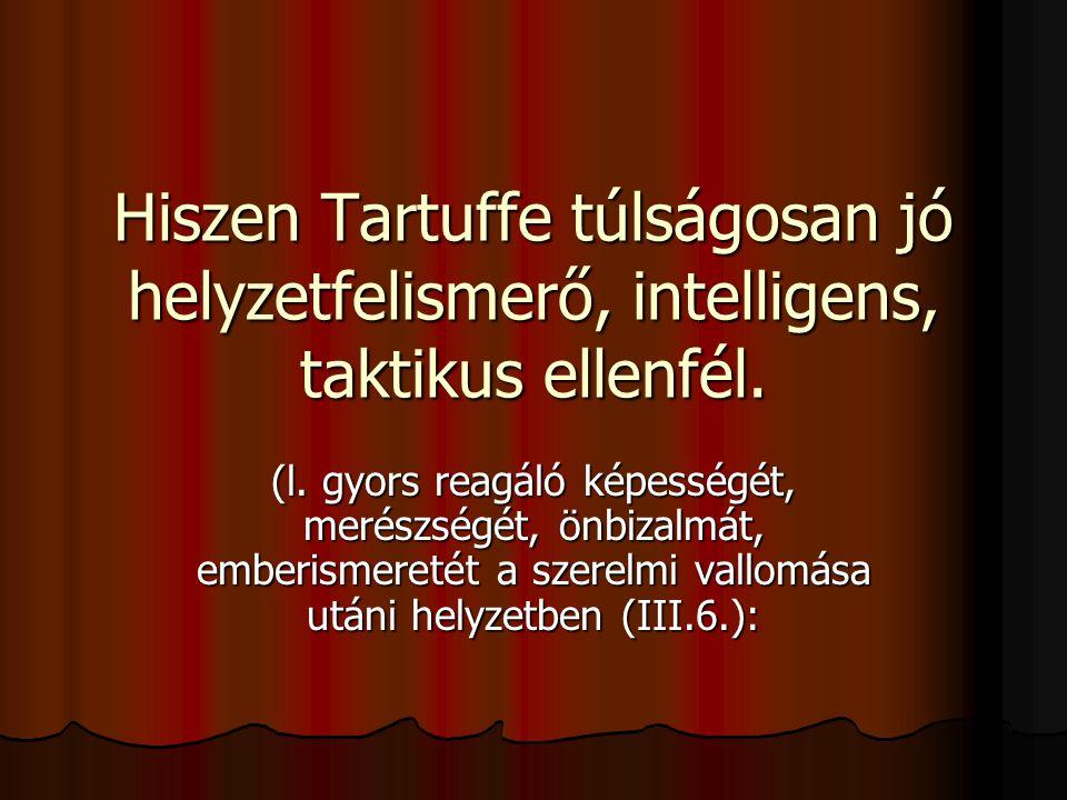 Hiszen Tartuffe túlságosan jó helyzetfelismerő, intelligens, taktikus ellenfél. (l. gyors reagáló képességét, merészségét, önbizalmát, emberismeretét