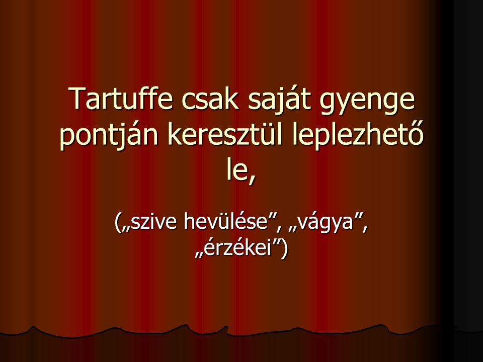 """Tartuffe csak saját gyenge pontján keresztül leplezhető le, (""""szive hevülése"""", """"vágya"""", """"érzékei"""")"""