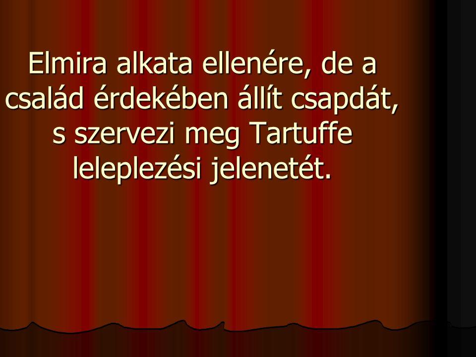 Elmira alkata ellenére, de a család érdekében állít csapdát, s szervezi meg Tartuffe leleplezési jelenetét.