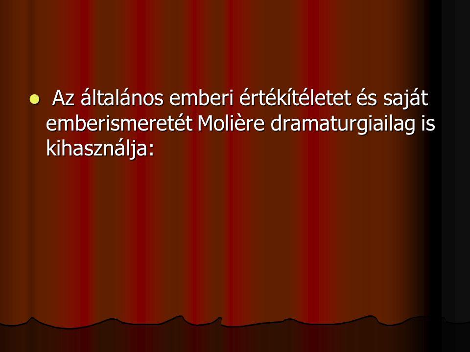Az általános emberi értékítéletet és saját emberismeretét Molière dramaturgiailag is kihasználja: Az általános emberi értékítéletet és saját emberisme