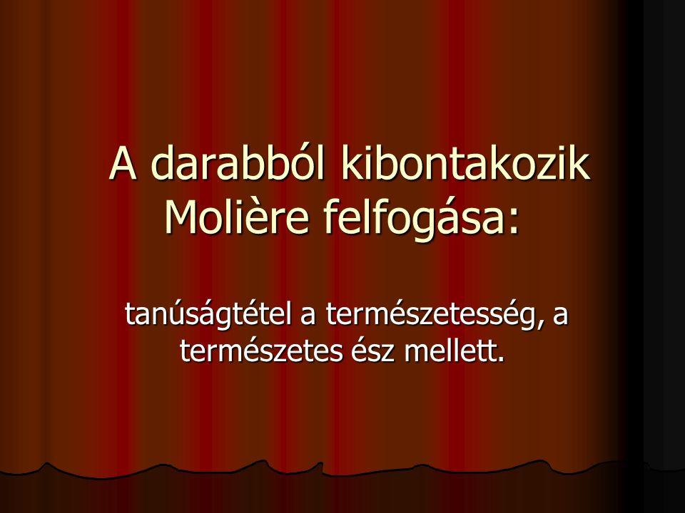 A darabból kibontakozik Molière felfogása: A darabból kibontakozik Molière felfogása: tanúságtétel a természetesség, a természetes ész mellett. tanúsá