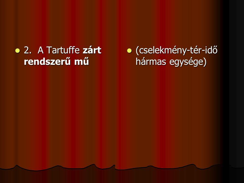2. A Tartuffe zárt rendszerű mű 2. A Tartuffe zárt rendszerű mű (cselekmény-tér-idő hármas egysége) (cselekmény-tér-idő hármas egysége)