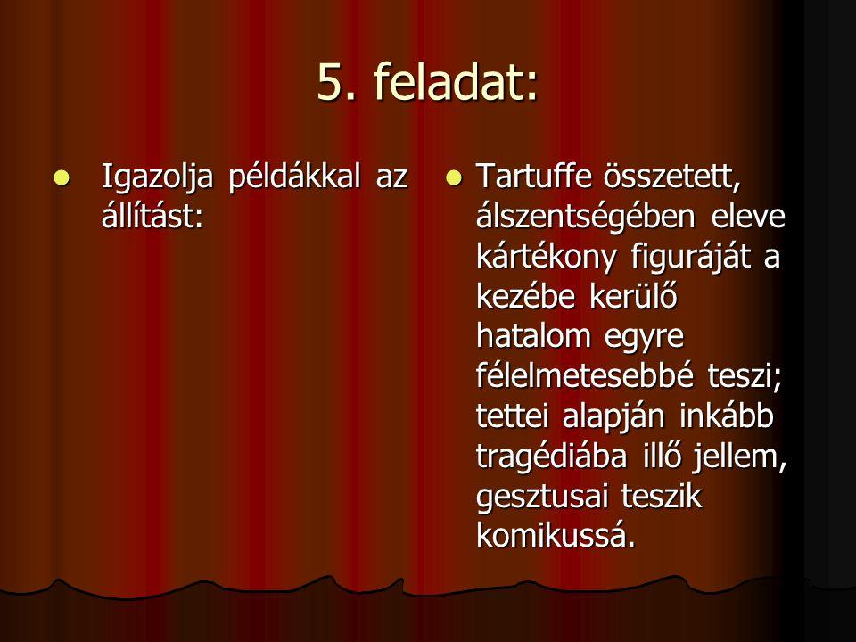 5. feladat: Igazolja példákkal az állítást: Igazolja példákkal az állítást: Tartuffe összetett, álszentségében eleve kártékony figuráját a kezébe kerü