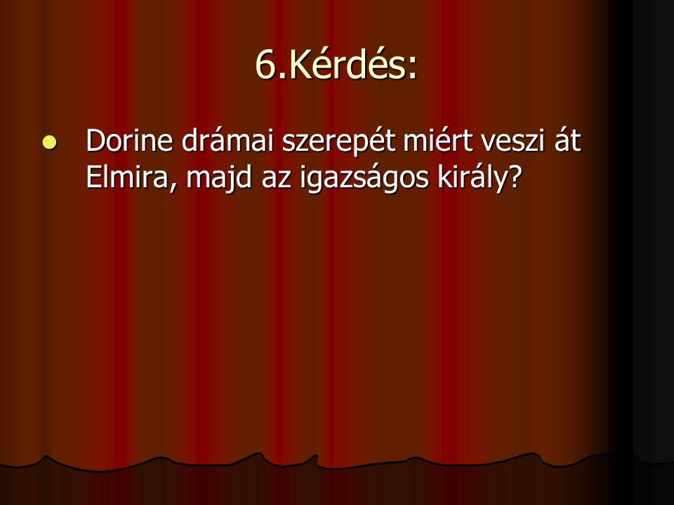 6.Kérdés: Dorine drámai szerepét miért veszi át Elmira, majd az igazságos király.
