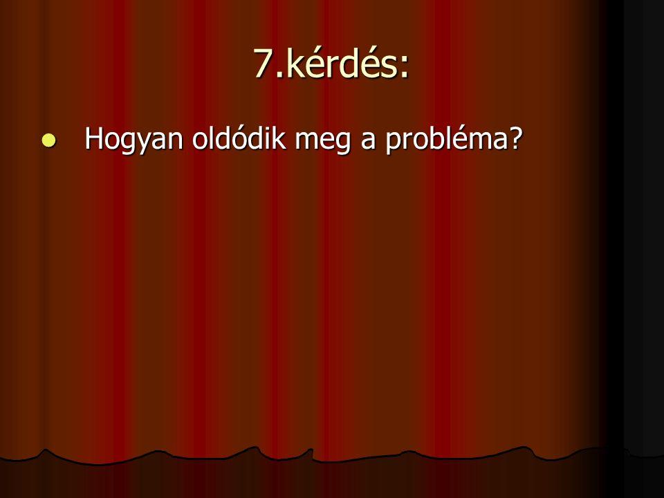 7.kérdés: Hogyan oldódik meg a probléma? Hogyan oldódik meg a probléma?