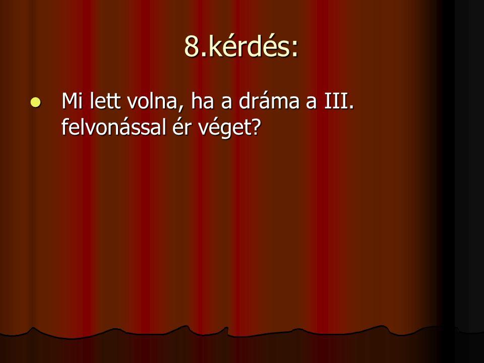 8.kérdés: Mi lett volna, ha a dráma a III. felvonással ér véget? Mi lett volna, ha a dráma a III. felvonással ér véget?