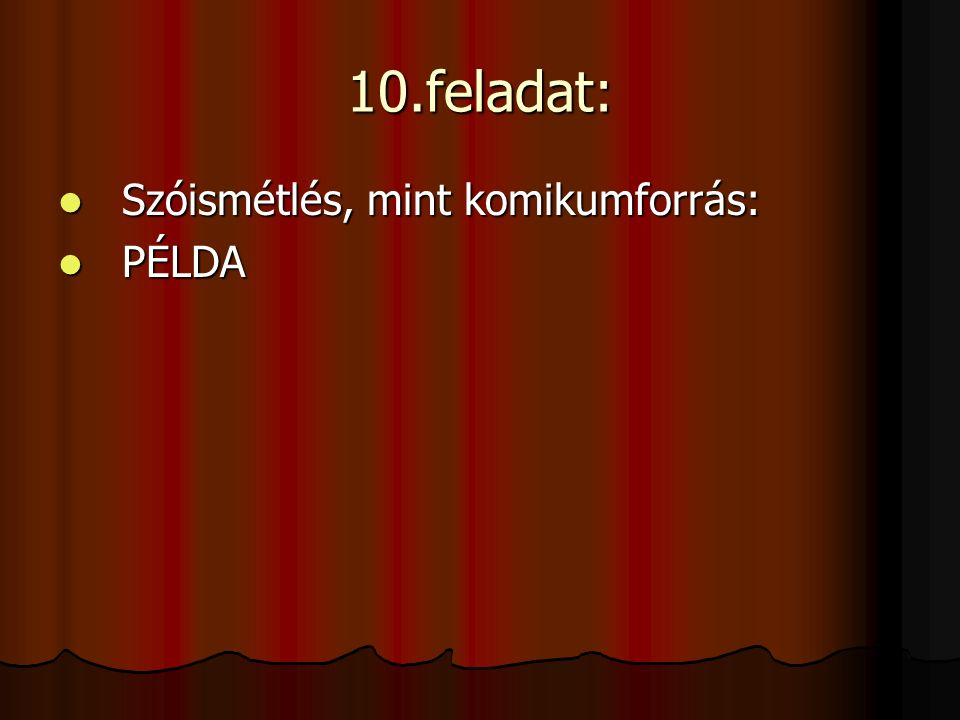 10.feladat: Szóismétlés, mint komikumforrás: Szóismétlés, mint komikumforrás: PÉLDA PÉLDA