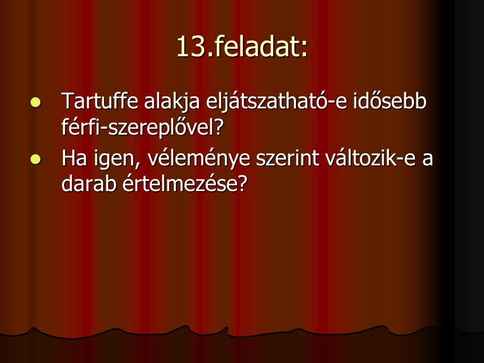 13.feladat: Tartuffe alakja eljátszatható-e idősebb férfi-szereplővel? Tartuffe alakja eljátszatható-e idősebb férfi-szereplővel? Ha igen, véleménye s