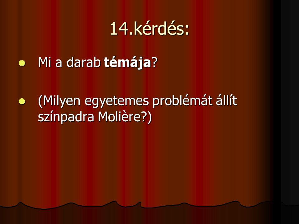 14.kérdés: Mi a darab témája? Mi a darab témája? (Milyen egyetemes problémát állít színpadra Molière?) (Milyen egyetemes problémát állít színpadra Mol