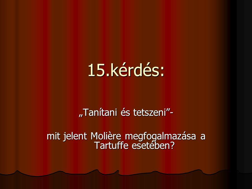 """15.kérdés: """"Tanítani és tetszeni""""- mit jelent Molière megfogalmazása a Tartuffe esetében?"""