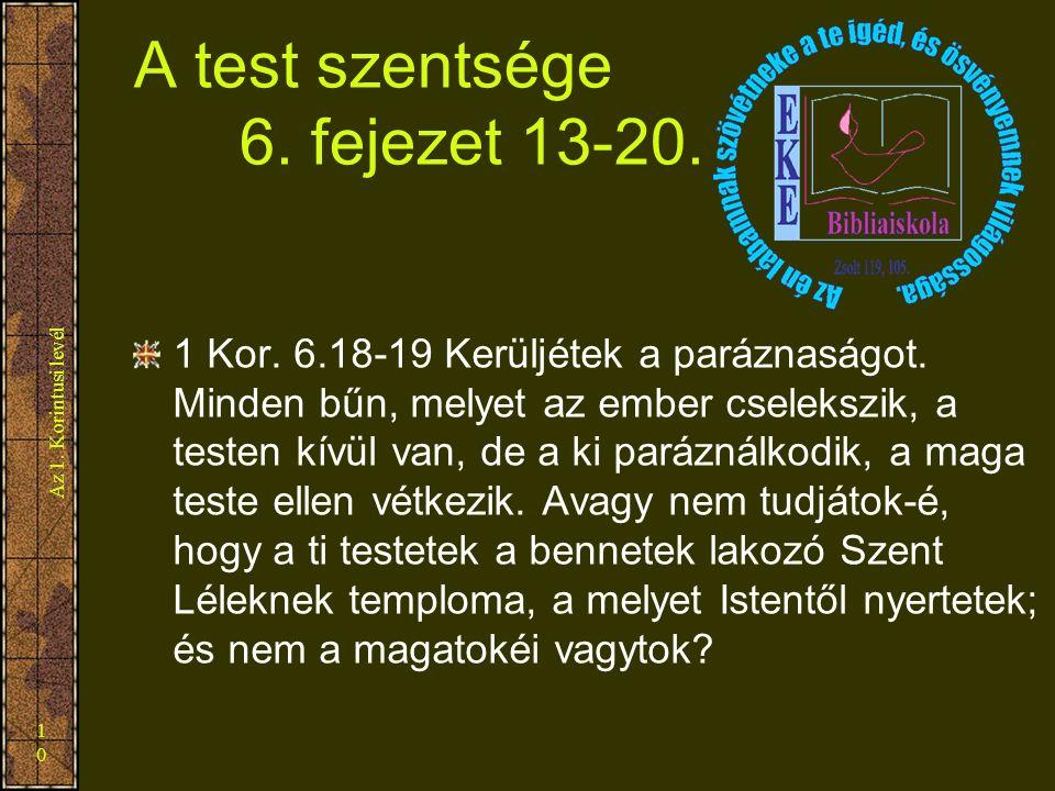 Az 1. Korintusi levél 10 A test szentsége 6. fejezet 13-20. 1 Kor. 6.18-19 Kerüljétek a paráznaságot. Minden bűn, melyet az ember cselekszik, a testen