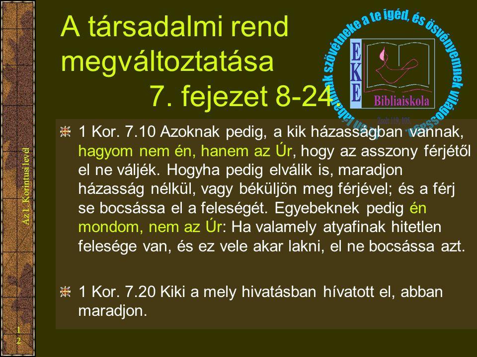 Az 1. Korintusi levél 12 A társadalmi rend megváltoztatása 7. fejezet 8-24. 1 Kor. 7.10 Azoknak pedig, a kik házasságban vannak, hagyom nem én, hanem