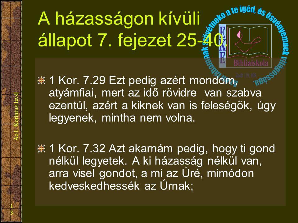 Az 1. Korintusi levél 13 A házasságon kívüli állapot 7. fejezet 25-40. 1 Kor. 7.29 Ezt pedig azért mondom, atyámfiai, mert az idő rövidre van szabva e