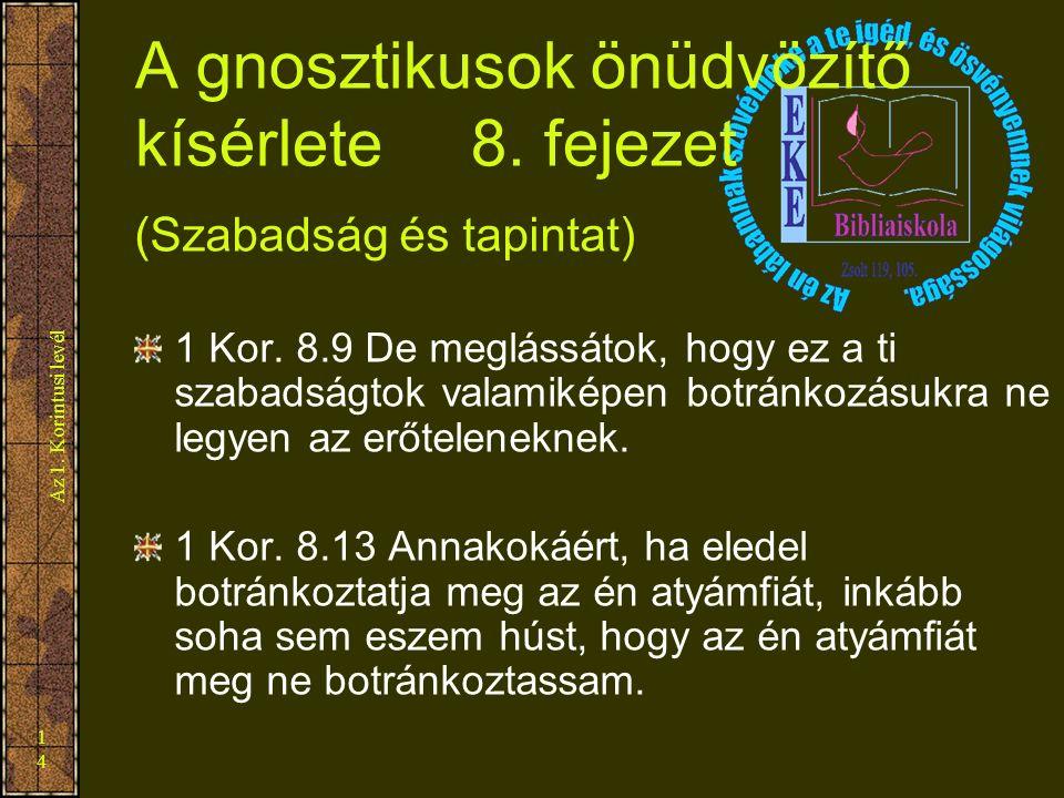 Az 1. Korintusi levél 14 A gnosztikusok önüdvözítő kísérlete 8. fejezet (Szabadság és tapintat) 1 Kor. 8.9 De meglássátok, hogy ez a ti szabadságtok v