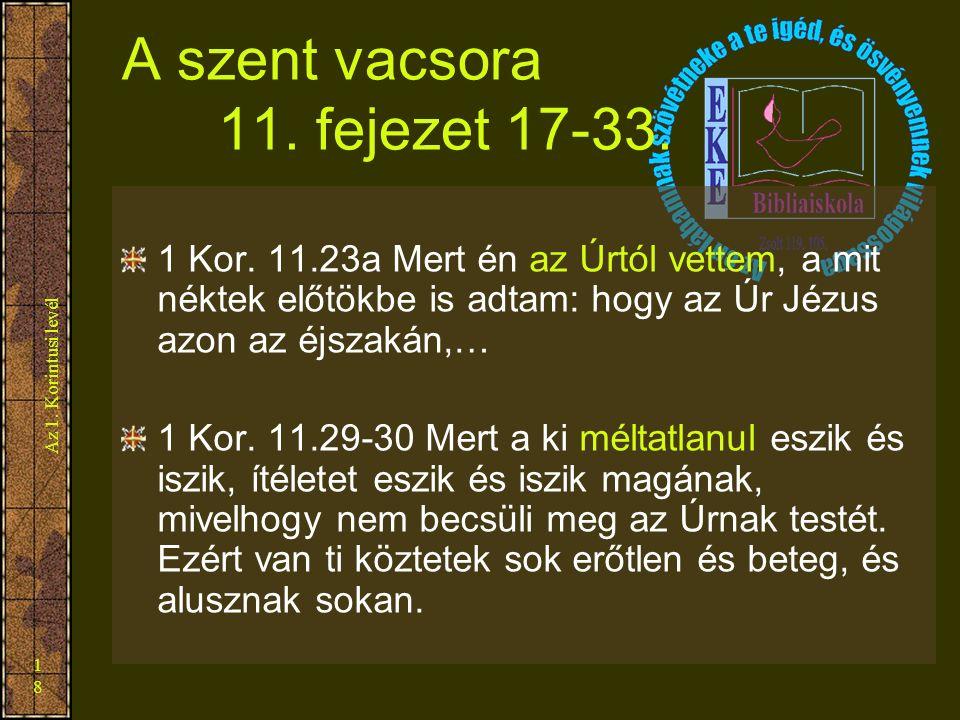 Az 1. Korintusi levél 18 A szent vacsora 11. fejezet 17-33. 1 Kor. 11.23a Mert én az Úrtól vettem, a mit néktek előtökbe is adtam: hogy az Úr Jézus az