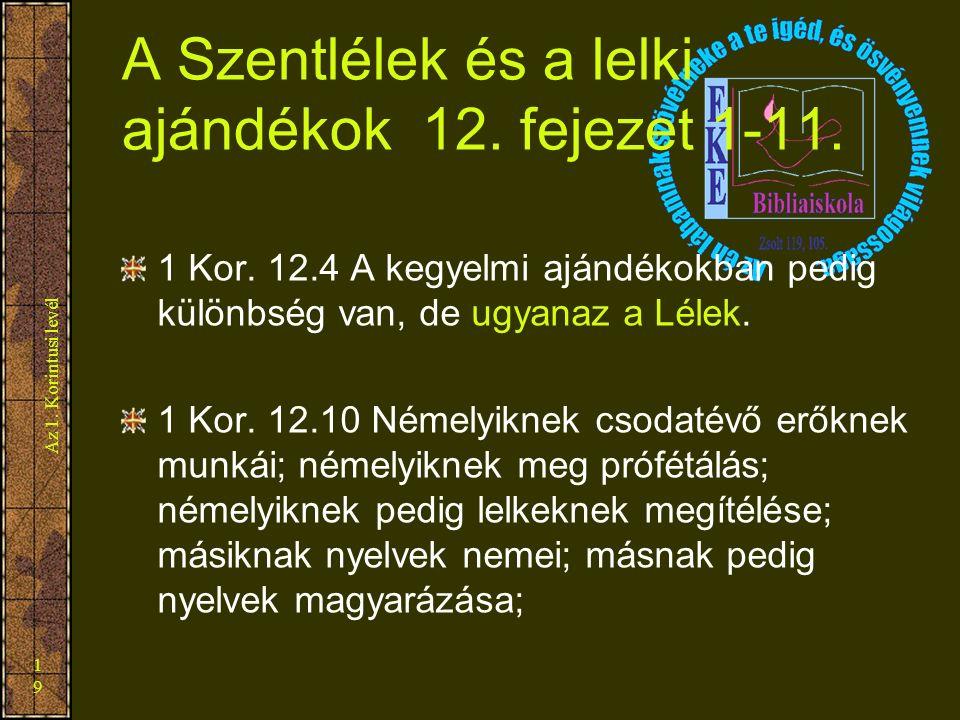 Az 1. Korintusi levél 19 A Szentlélek és a lelki ajándékok 12. fejezet 1-11. 1 Kor. 12.4 A kegyelmi ajándékokban pedig különbség van, de ugyanaz a Lél