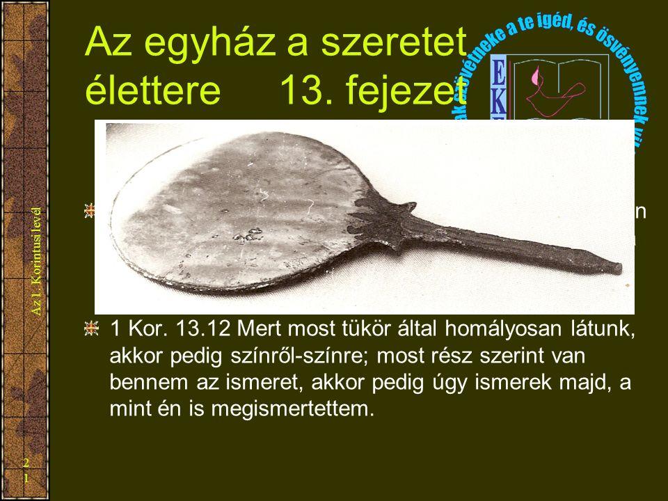 Az 1. Korintusi levél 21 Az egyház a szeretet élettere 13. fejezet 1 Kor. 13.1 Ha embereknek vagy angyaloknak nyelvén szólok is, szeretet pedig nincse
