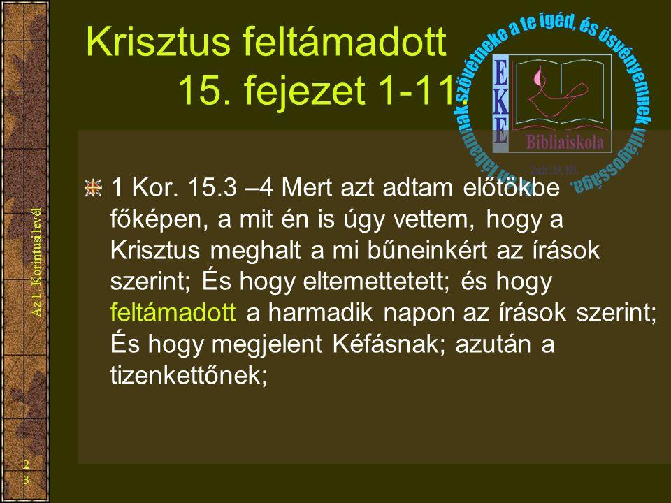 Az 1. Korintusi levél 23 Krisztus feltámadott 15. fejezet 1-11. 1 Kor. 15.3 –4 Mert azt adtam előtökbe főképen, a mit én is úgy vettem, hogy a Krisztu