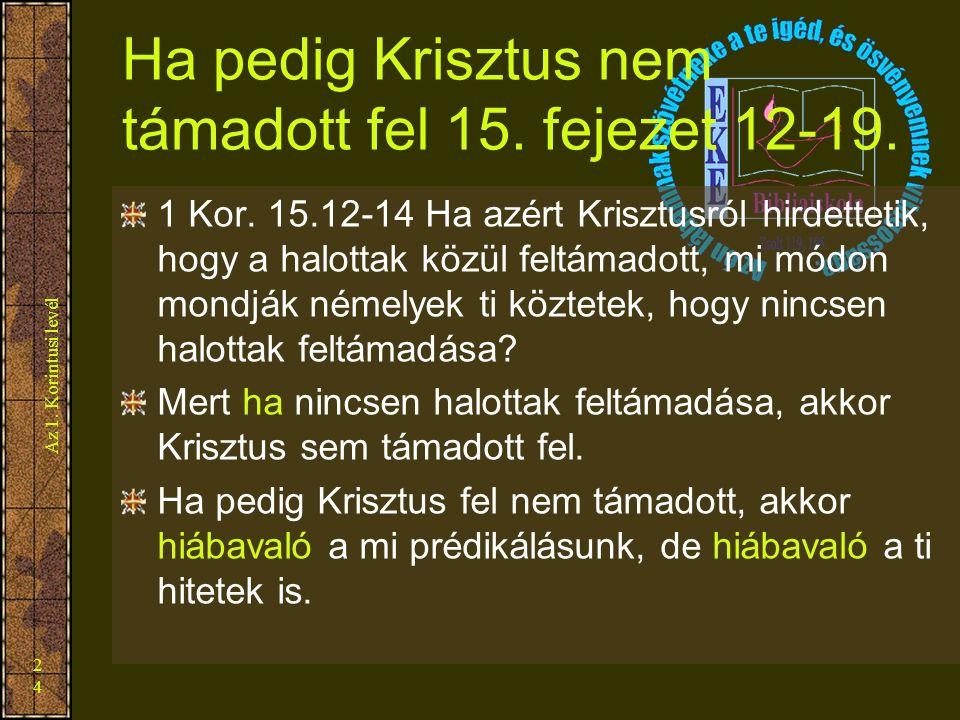 Az 1. Korintusi levél 24 Ha pedig Krisztus nem támadott fel 15. fejezet 12-19. 1 Kor. 15.12-14 Ha azért Krisztusról hirdettetik, hogy a halottak közül