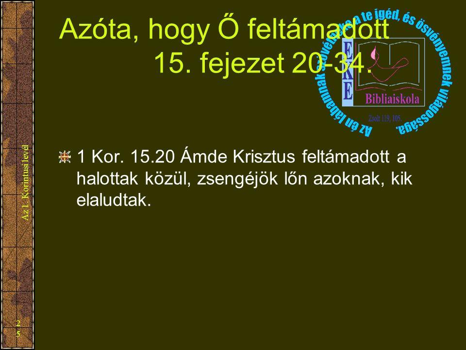 Az 1. Korintusi levél 25 Azóta, hogy Ő feltámadott 15. fejezet 20-34. 1 Kor. 15.20 Ámde Krisztus feltámadott a halottak közül, zsengéjök lőn azoknak,