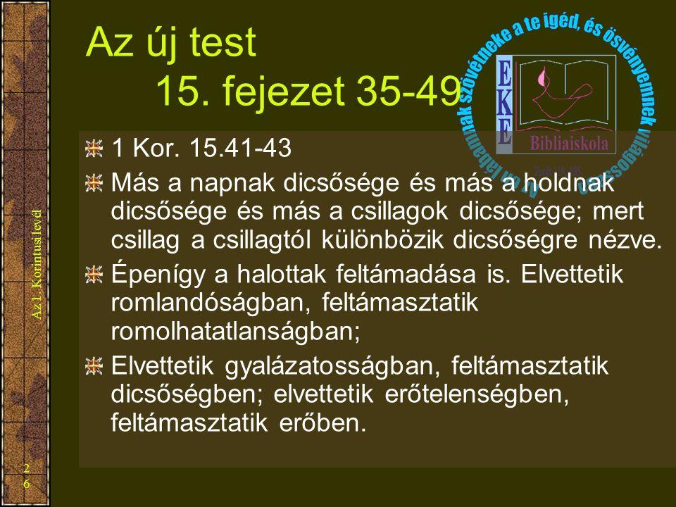 Az 1. Korintusi levél 26 Az új test 15. fejezet 35-49 1 Kor. 15.41-43 Más a napnak dicsősége és más a holdnak dicsősége és más a csillagok dicsősége;
