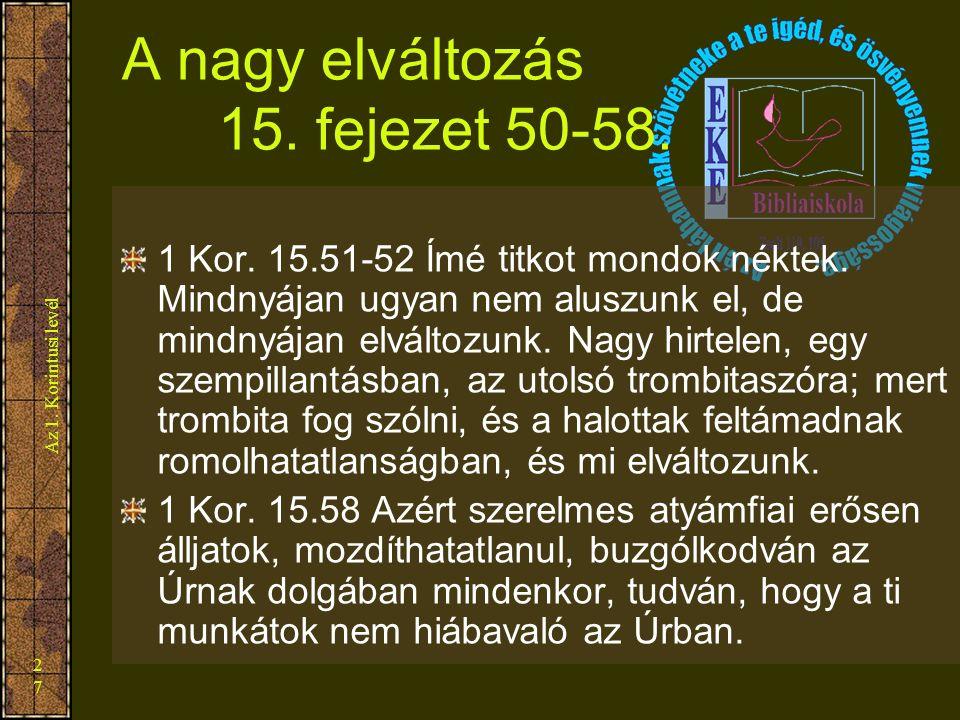 Az 1. Korintusi levél 27 A nagy elváltozás 15. fejezet 50-58. 1 Kor. 15.51-52 Ímé titkot mondok néktek. Mindnyájan ugyan nem aluszunk el, de mindnyája