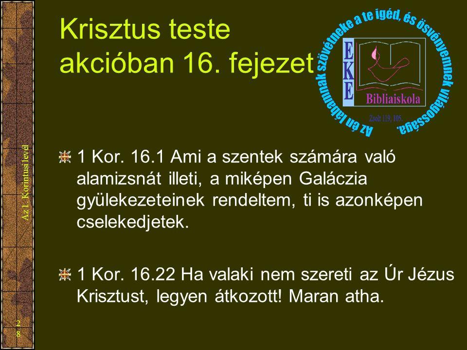 Az 1. Korintusi levél 28 Krisztus teste akcióban 16. fejezet 1 Kor. 16.1 Ami a szentek számára való alamizsnát illeti, a miképen Galáczia gyülekezetei