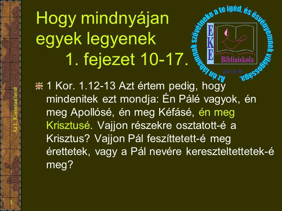 Az 1. Korintusi levél 3 Hogy mindnyájan egyek legyenek 1. fejezet 10-17. 1 Kor. 1.12-13 Azt értem pedig, hogy mindenitek ezt mondja: Én Pálé vagyok, é