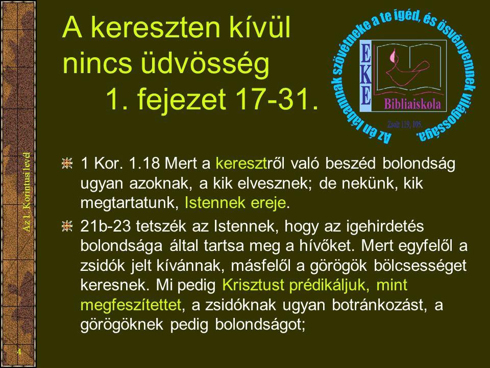 Az 1. Korintusi levél 4 A kereszten kívül nincs üdvösség 1. fejezet 17-31. 1 Kor. 1.18 Mert a keresztről való beszéd bolondság ugyan azoknak, a kik el