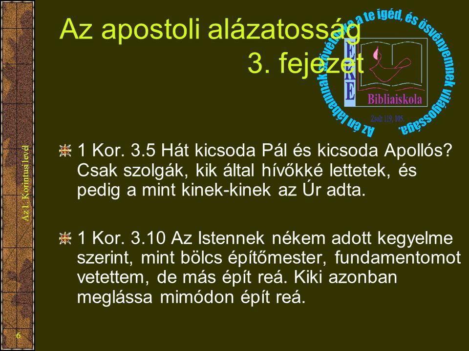 Az 1. Korintusi levél 6 Az apostoli alázatosság 3. fejezet 1 Kor. 3.5 Hát kicsoda Pál és kicsoda Apollós? Csak szolgák, kik által hívőkké lettetek, és