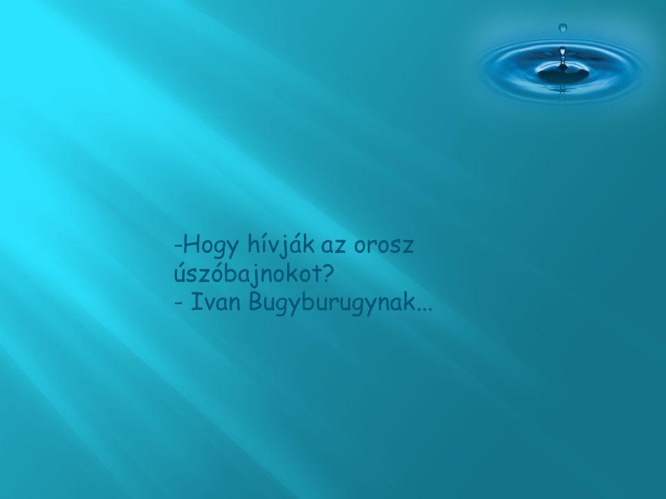 -Hogy hívják az orosz úszóbajnokot - Ivan Bugyburugynak...