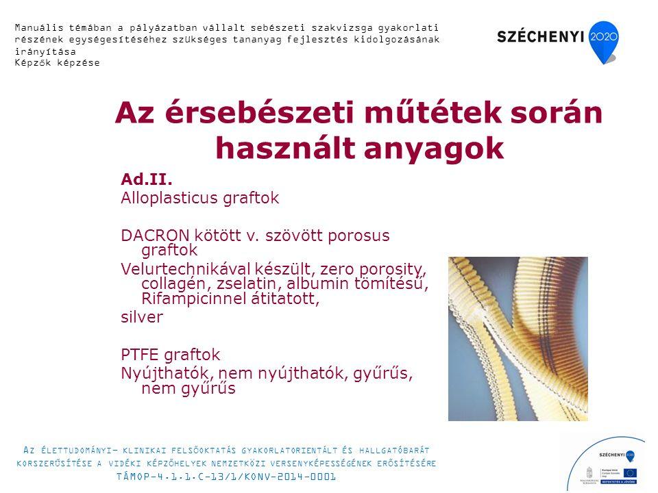 Érsebészeti technikák az artériák helyreállító sebészetében 8.Bypass vagy áthidaló technikák 1.Anatomikus: követik az eredeti érlefutást 2.Extraantaomikus áthidalások (axillofemoralis, femoro- femorális crossover, obturátor) Manuális témában a pályázatban vállalt sebészeti szakvizsga gyakorlati részének egységesítéséhez szükséges tananyag fejlesztés kidolgozásának irányítása Képzők képzése A Z ÉLETTUDOMÁNYI - KLINIKAI FELSŐOKTATÁS GYAKORLATORIENTÁLT ÉS HALLGATÓBARÁT KORSZERŰSÍTÉSE A VIDÉKI KÉPZŐHELYEK NEMZETKÖZI VERSENYKÉPESSÉGÉNEK ERŐSÍTÉSÉRE TÁMOP-4.1.1.C-13/1/KONV-2014-0001