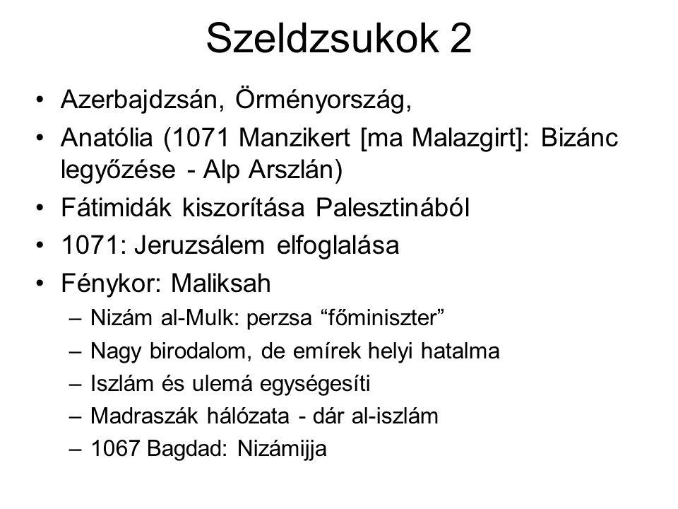 Szeldzsukok 2 Azerbajdzsán, Örményország, Anatólia (1071 Manzikert [ma Malazgirt]: Bizánc legyőzése - Alp Arszlán) Fátimidák kiszorítása Palesztinából 1071: Jeruzsálem elfoglalása Fénykor: Maliksah –Nizám al-Mulk: perzsa főminiszter –Nagy birodalom, de emírek helyi hatalma –Iszlám és ulemá egységesíti –Madraszák hálózata - dár al-iszlám –1067 Bagdad: Nizámijja
