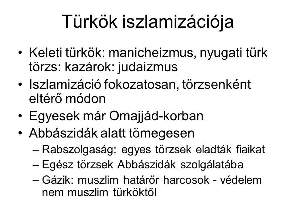 Türkök iszlamizációja Keleti türkök: manicheizmus, nyugati türk törzs: kazárok: judaizmus Iszlamizáció fokozatosan, törzsenként eltérő módon Egyesek már Omajjád-korban Abbászidák alatt tömegesen –Rabszolgaság: egyes törzsek eladták fiaikat –Egész törzsek Abbászidák szolgálatába –Gázik: muszlim határőr harcosok - védelem nem muszlim türköktől