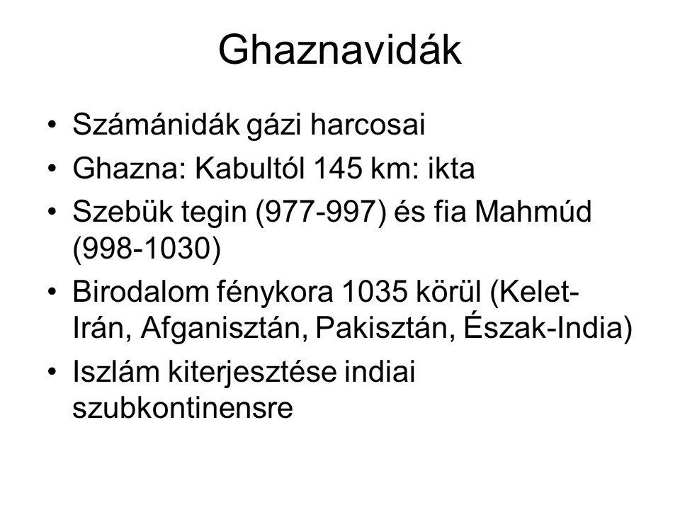 Ghaznavidák Számánidák gázi harcosai Ghazna: Kabultól 145 km: ikta Szebük tegin (977-997) és fia Mahmúd (998-1030) Birodalom fénykora 1035 körül (Kelet- Irán, Afganisztán, Pakisztán, Észak-India) Iszlám kiterjesztése indiai szubkontinensre