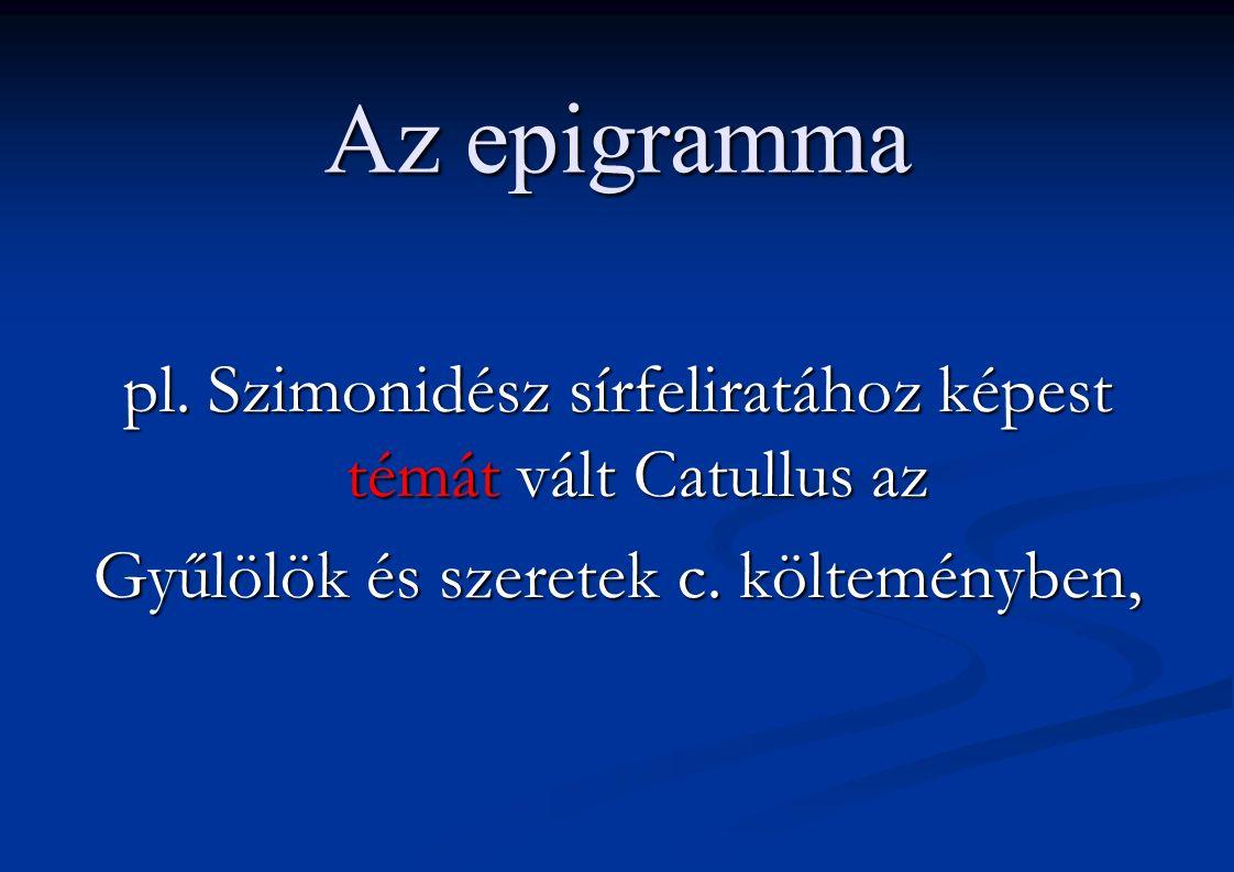 Az epigramma pl. Szimonidész sírfeliratához képest témát vált Catullus az Gyűlölök és szeretek c. költeményben,