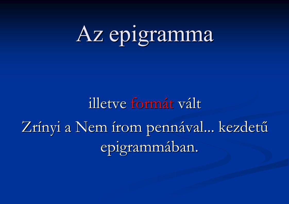 Az epigramma illetve formát vált Zrínyi a Nem írom pennával... kezdetű epigrammában.