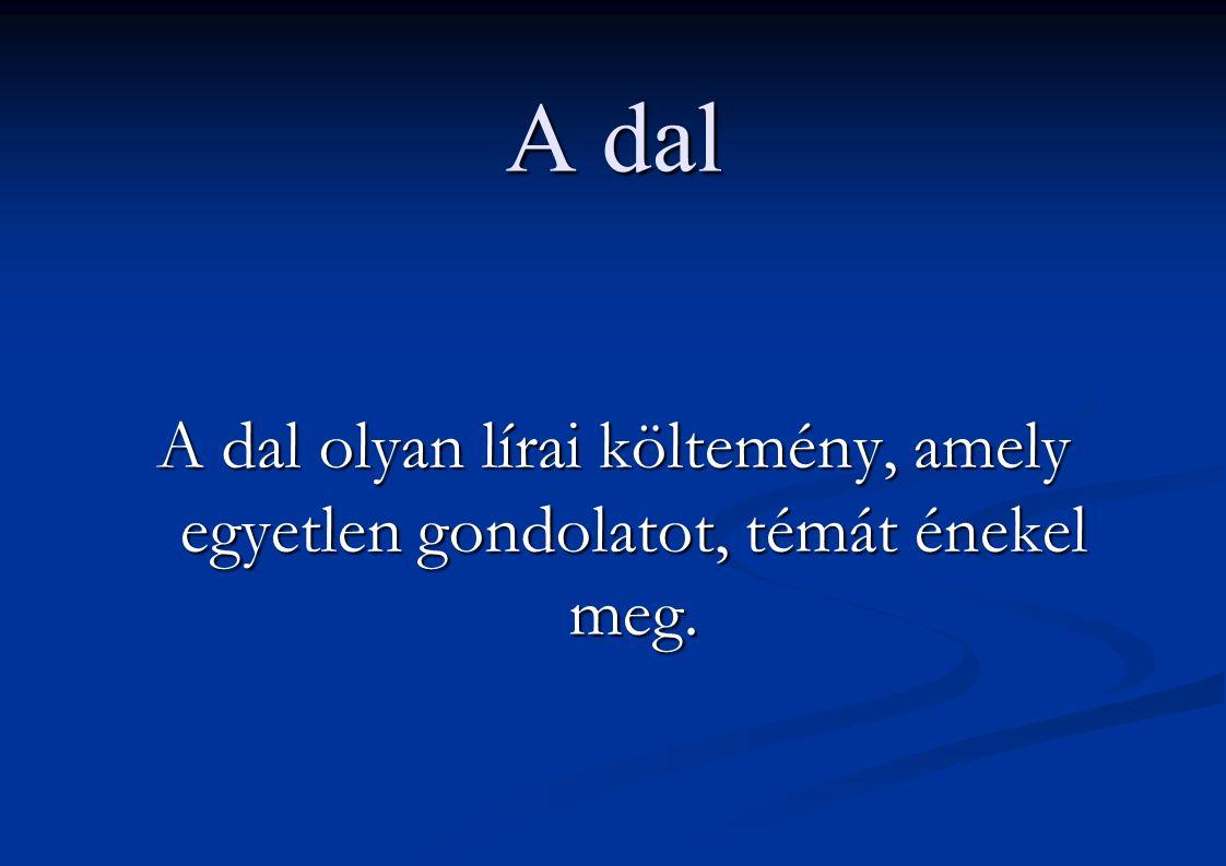 A dal A dal olyan lírai költemény, amely egyetlen gondolatot, témát énekel meg.
